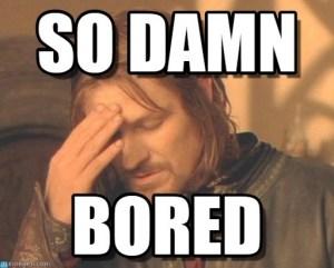 so damn bored